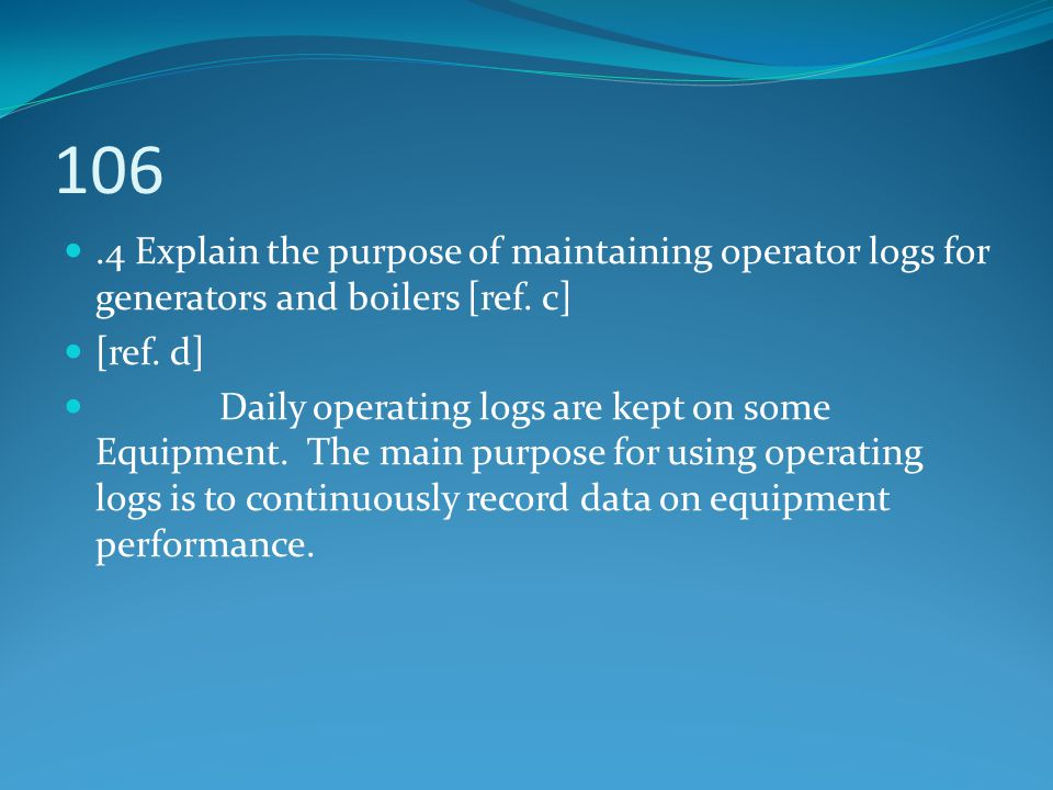 106 .4 Explain the purpose of maintaining operator logs for generators and boilers [ref. c] [ref. d]